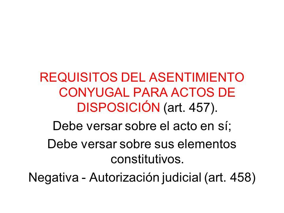 REQUISITOS DEL ASENTIMIENTO CONYUGAL PARA ACTOS DE DISPOSICIÓN (art. 457). Debe versar sobre el acto en sí; Debe versar sobre sus elementos constituti