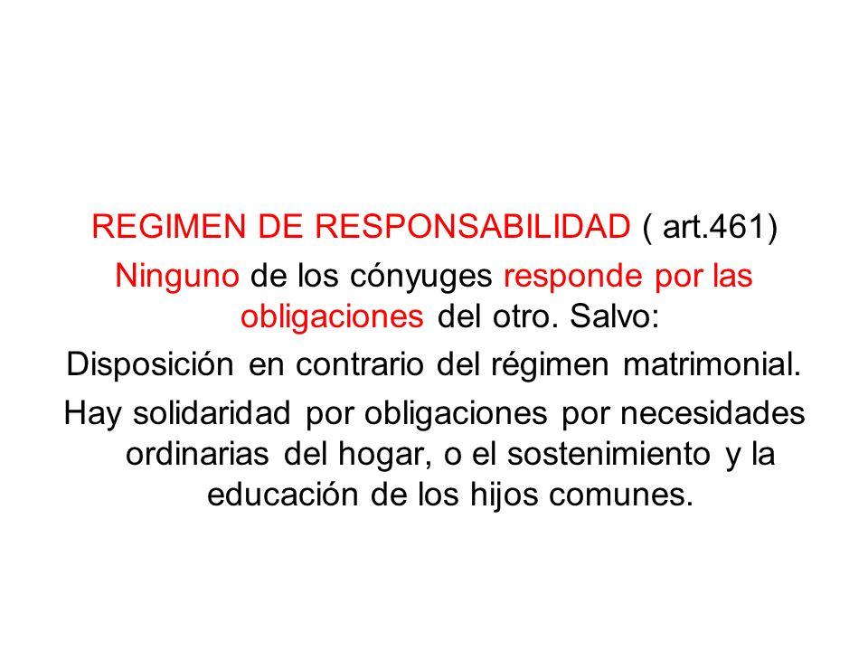 REGIMEN DE RESPONSABILIDAD ( art.461) Ninguno de los cónyuges responde por las obligaciones del otro. Salvo: Disposición en contrario del régimen matr