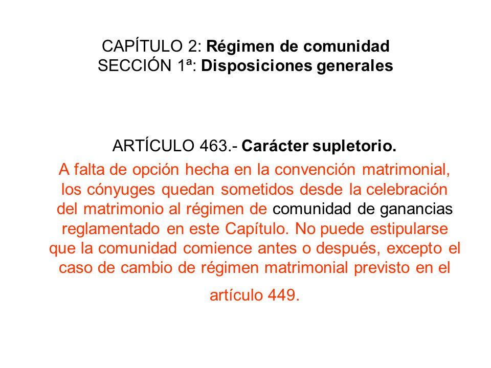 CAPÍTULO 2: Régimen de comunidad SECCIÓN 1ª: Disposiciones generales ARTÍCULO 463.- Carácter supletorio. A falta de opción hecha en la convención matr