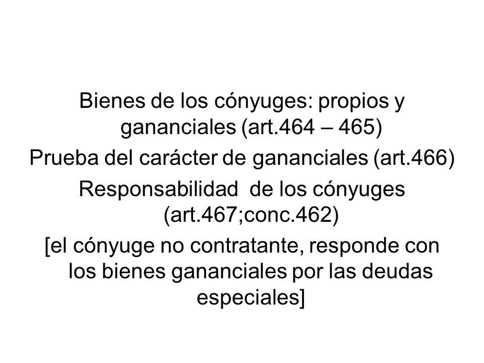 Bienes de los cónyuges: propios y gananciales (art.464 – 465) Prueba del carácter de gananciales (art.466) Responsabilidad de los cónyuges (art.467;co