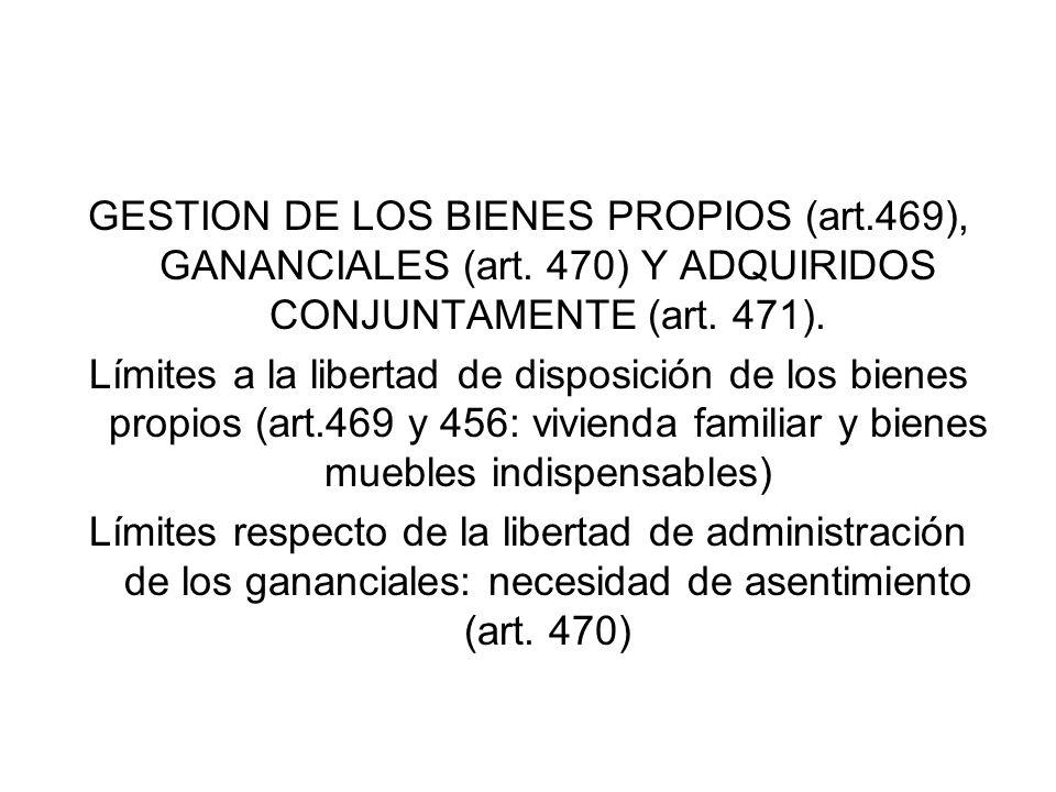 GESTION DE LOS BIENES PROPIOS (art.469), GANANCIALES (art. 470) Y ADQUIRIDOS CONJUNTAMENTE (art. 471). Límites a la libertad de disposición de los bie