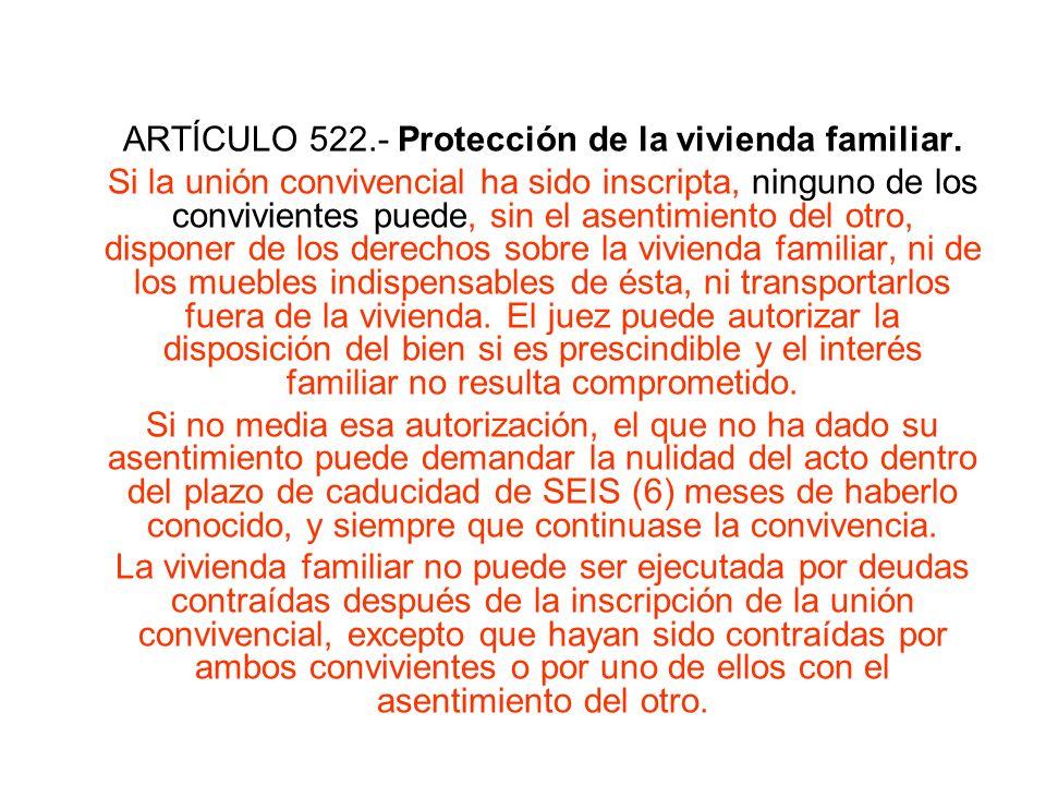 ARTÍCULO 522.- Protección de la vivienda familiar. Si la unión convivencial ha sido inscripta, ninguno de los convivientes puede, sin el asentimiento