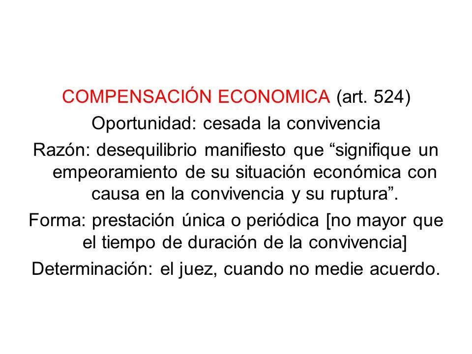 COMPENSACIÓN ECONOMICA (art. 524) Oportunidad: cesada la convivencia Razón: desequilibrio manifiesto que signifique un empeoramiento de su situación e