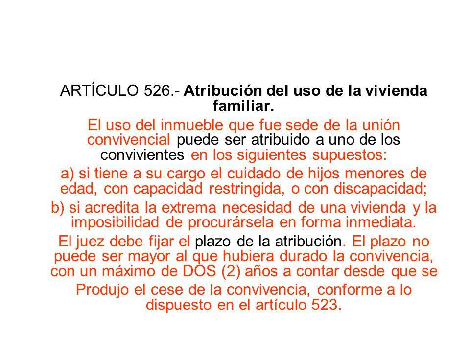 ARTÍCULO 526.- Atribución del uso de la vivienda familiar. El uso del inmueble que fue sede de la unión convivencial puede ser atribuido a uno de los