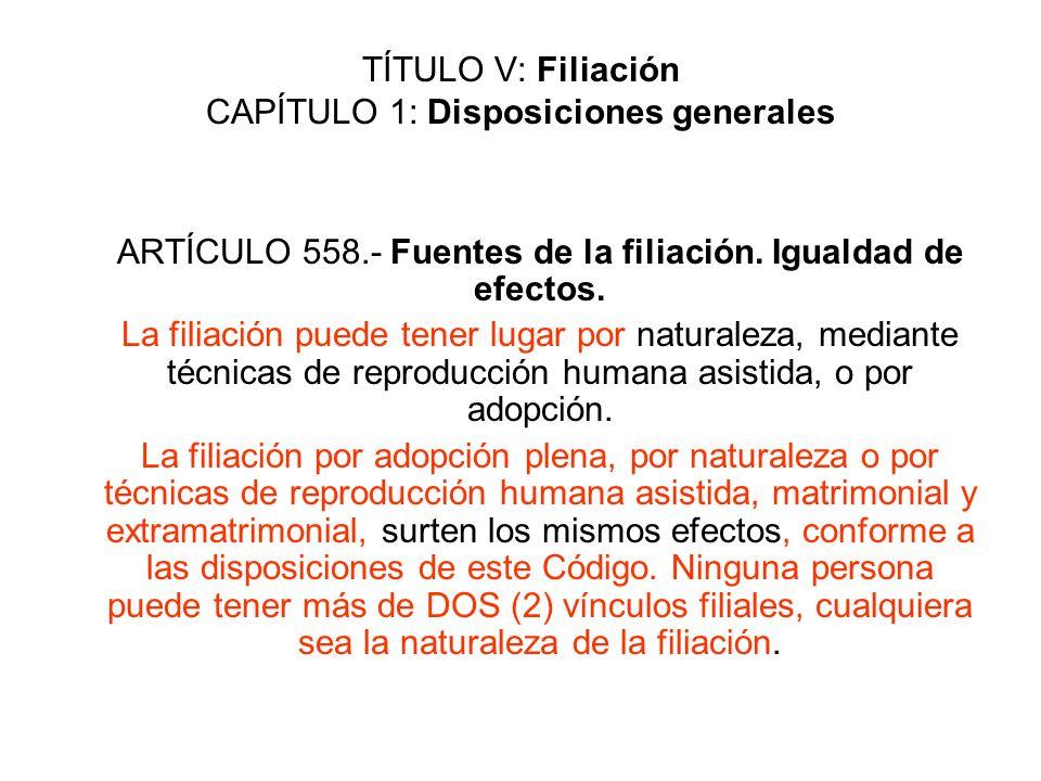 TÍTULO V: Filiación CAPÍTULO 1: Disposiciones generales ARTÍCULO 558.- Fuentes de la filiación. Igualdad de efectos. La filiación puede tener lugar po