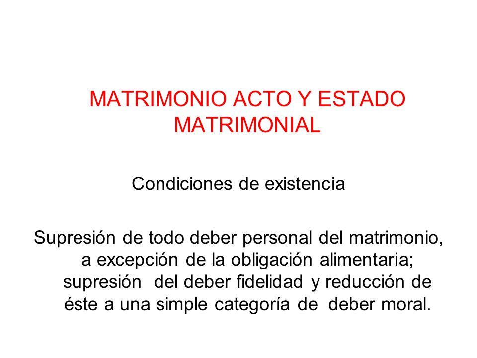MATRIMONIO ACTO Y ESTADO MATRIMONIAL Condiciones de existencia Supresión de todo deber personal del matrimonio, a excepción de la obligación alimentar