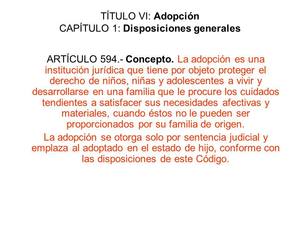 TÍTULO VI: Adopción CAPÍTULO 1: Disposiciones generales ARTÍCULO 594.- Concepto. La adopción es una institución jurídica que tiene por objeto proteger