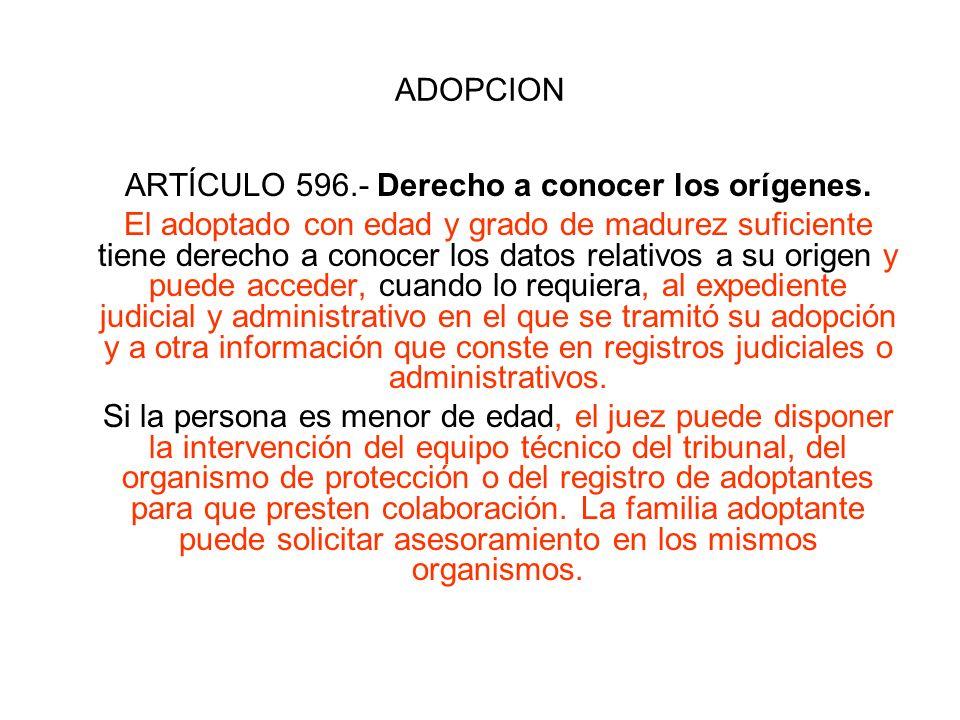 ADOPCION ARTÍCULO 596.- Derecho a conocer los orígenes. El adoptado con edad y grado de madurez suficiente tiene derecho a conocer los datos relativos