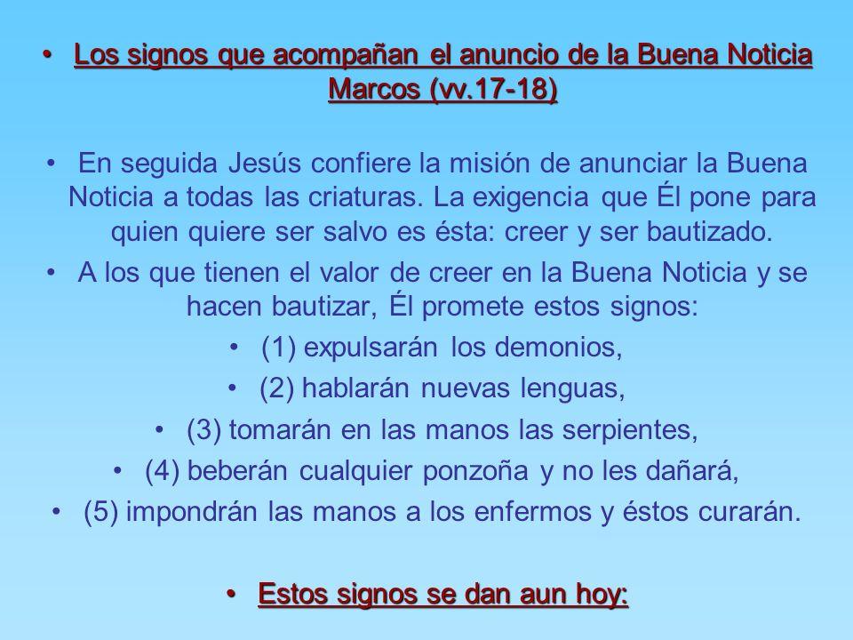 Los signos que acompañan el anuncio de la Buena Noticia Marcos (vv.17-18)Los signos que acompañan el anuncio de la Buena Noticia Marcos (vv.17-18) En seguida Jesús confiere la misión de anunciar la Buena Noticia a todas las criaturas.