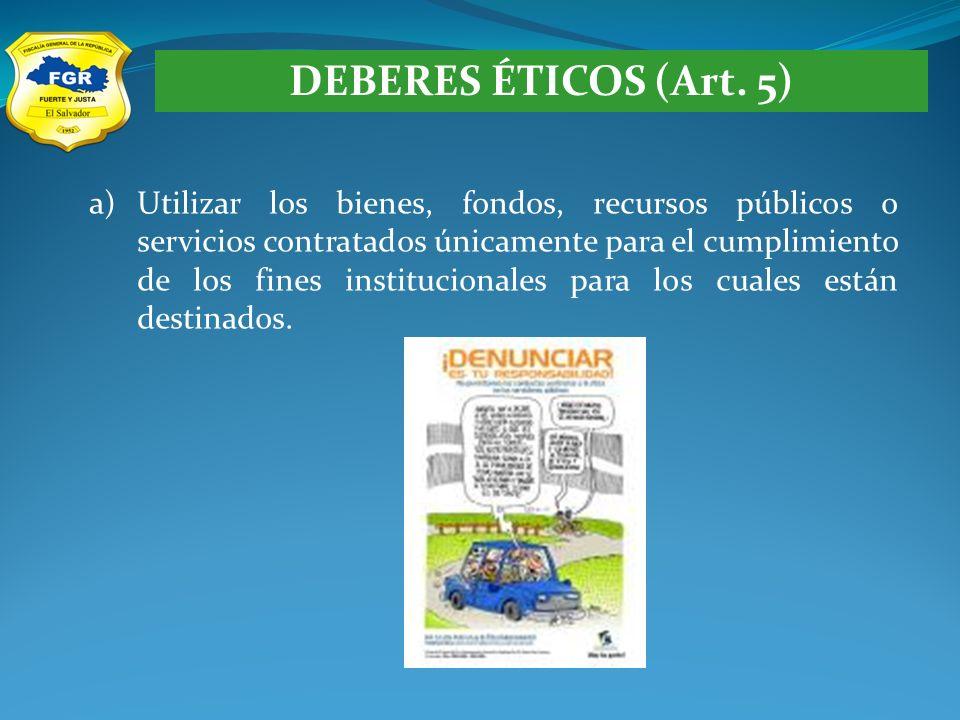 DEBERES ÉTICOS (Art. 5) a)Utilizar los bienes, fondos, recursos públicos o servicios contratados únicamente para el cumplimiento de los fines instituc