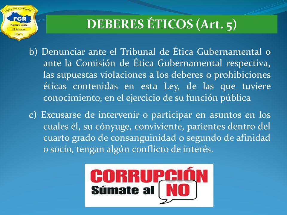 DEBERES ÉTICOS (Art. 5) b) Denunciar ante el Tribunal de Ética Gubernamental o ante la Comisión de Ética Gubernamental respectiva, las supuestas viola