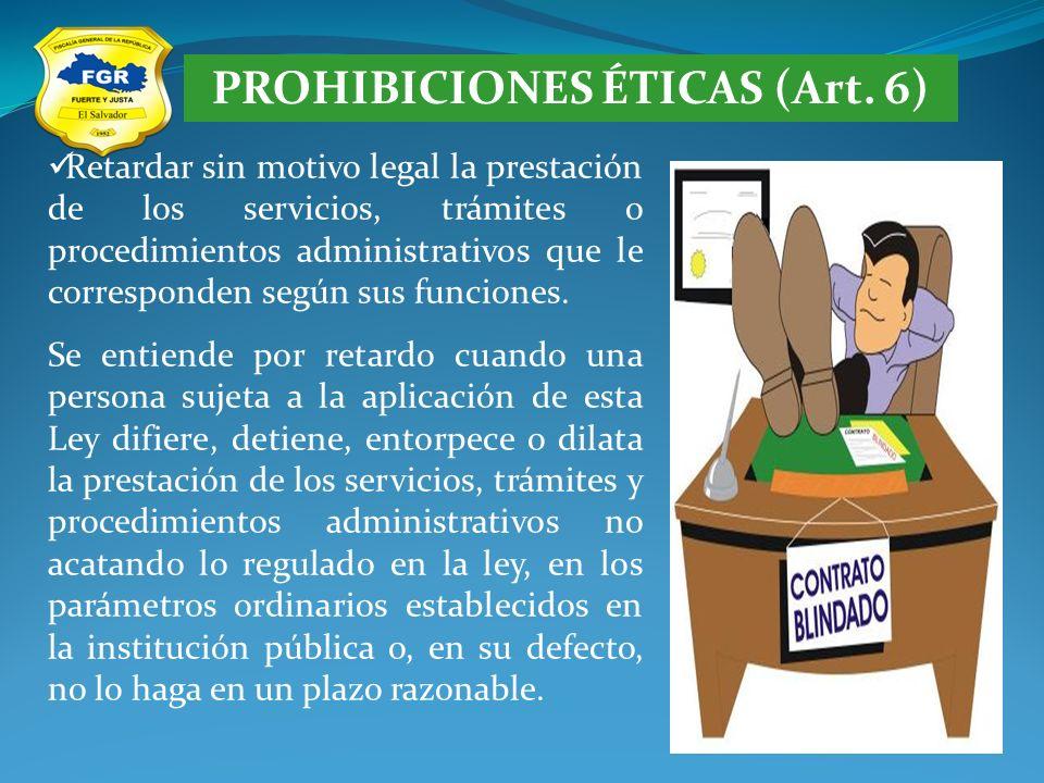 PROHIBICIONES ÉTICAS (Art. 6) Retardar sin motivo legal la prestación de los servicios, trámites o procedimientos administrativos que le corresponden