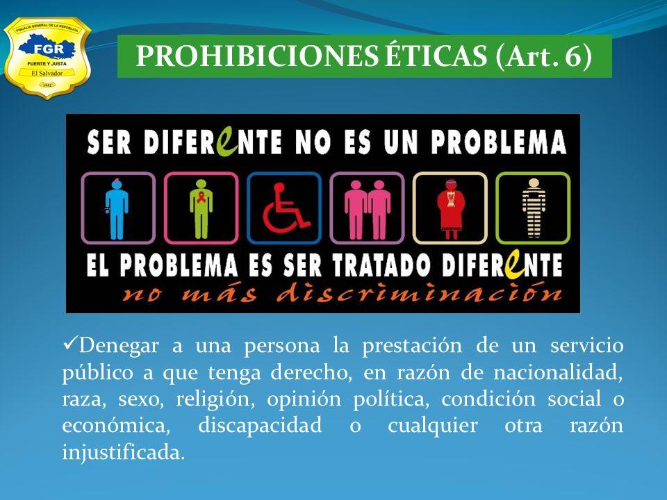 PROHIBICIONES ÉTICAS (Art. 6) Denegar a una persona la prestación de un servicio público a que tenga derecho, en razón de nacionalidad, raza, sexo, re