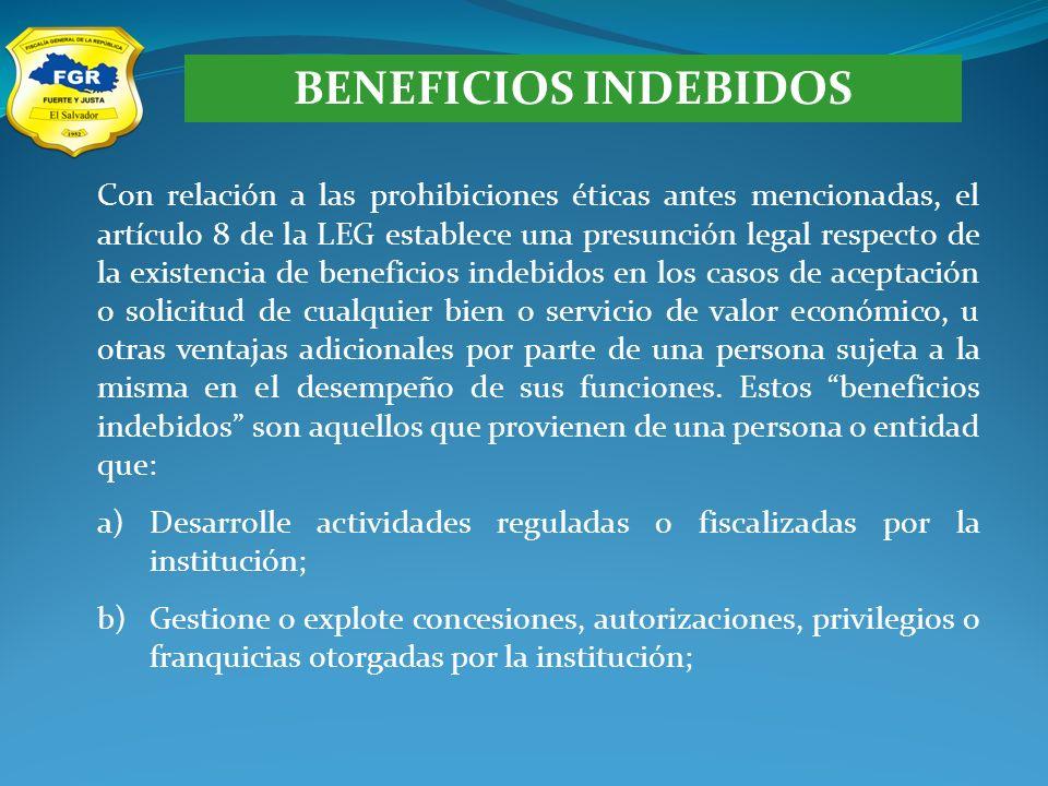 BENEFICIOS INDEBIDOS Con relación a las prohibiciones éticas antes mencionadas, el artículo 8 de la LEG establece una presunción legal respecto de la existencia de beneficios indebidos en los casos de aceptación o solicitud de cualquier bien o servicio de valor económico, u otras ventajas adicionales por parte de una persona sujeta a la misma en el desempeño de sus funciones.