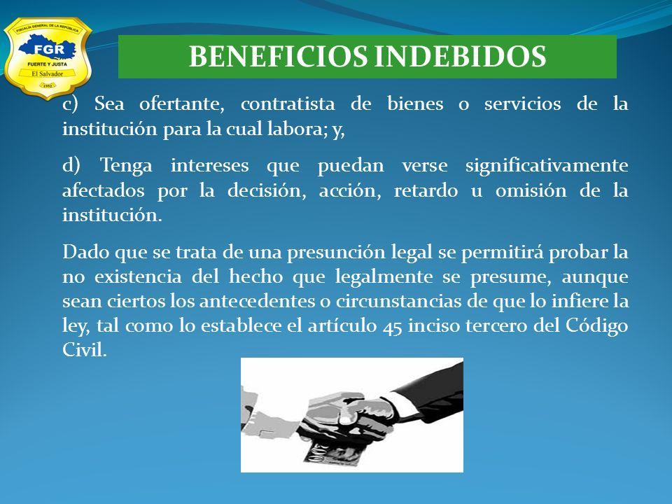BENEFICIOS INDEBIDOS c) Sea ofertante, contratista de bienes o servicios de la institución para la cual labora; y, d) Tenga intereses que puedan verse