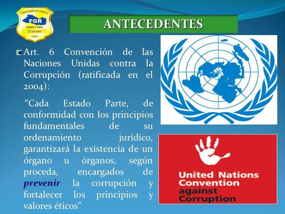 ANTECEDENTES Art. 6 Convención de las Naciones Unidas contra la Corrupción (ratificada en el 2004): Cada Estado Parte, de conformidad con los principi