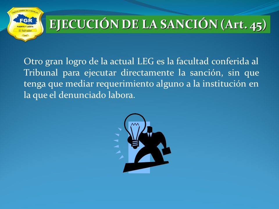 EJECUCIÓN DE LA SANCIÓN (Art. 45) Otro gran logro de la actual LEG es la facultad conferida al Tribunal para ejecutar directamente la sanción, sin que