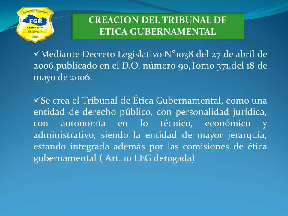 CREACION DEL TRIBUNAL DE ETICA GUBERNAMENTAL Mediante Decreto Legislativo N°1038 del 27 de abril de 2006,publicado en el D.O. número 90,Tomo 371,del 1