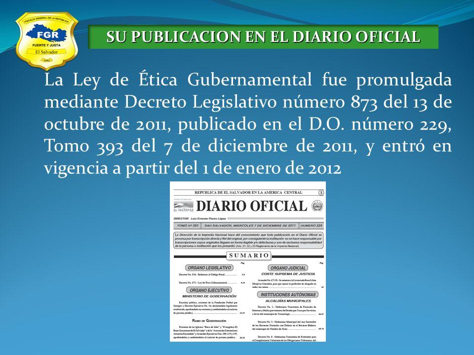 La Ley de Ética Gubernamental fue promulgada mediante Decreto Legislativo número 873 del 13 de octubre de 2011, publicado en el D.O. número 229, Tomo