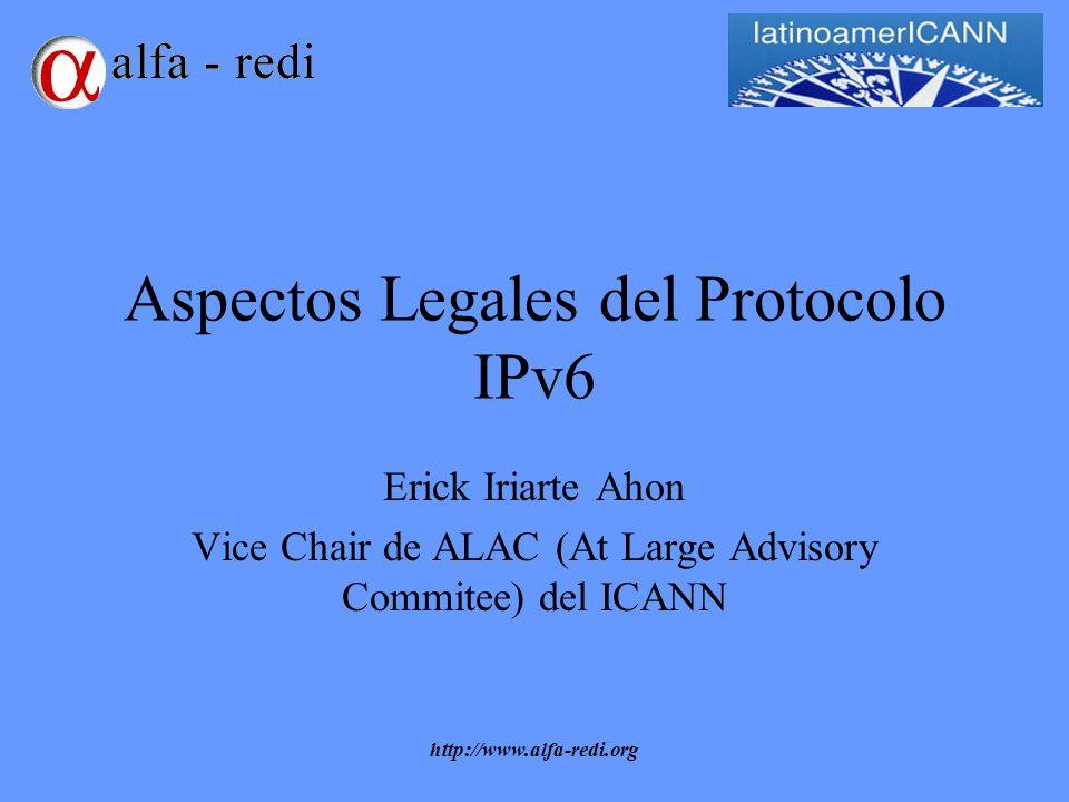 http://www.alfa-redi.org Aspectos Legales del Protocolo IPv6 Erick Iriarte Ahon Vice Chair de ALAC (At Large Advisory Commitee) del ICANN