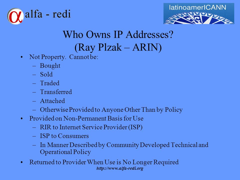 http://www.alfa-redi.org Who Owns IP Addresses. (Ray Plzak – ARIN) Not Property.