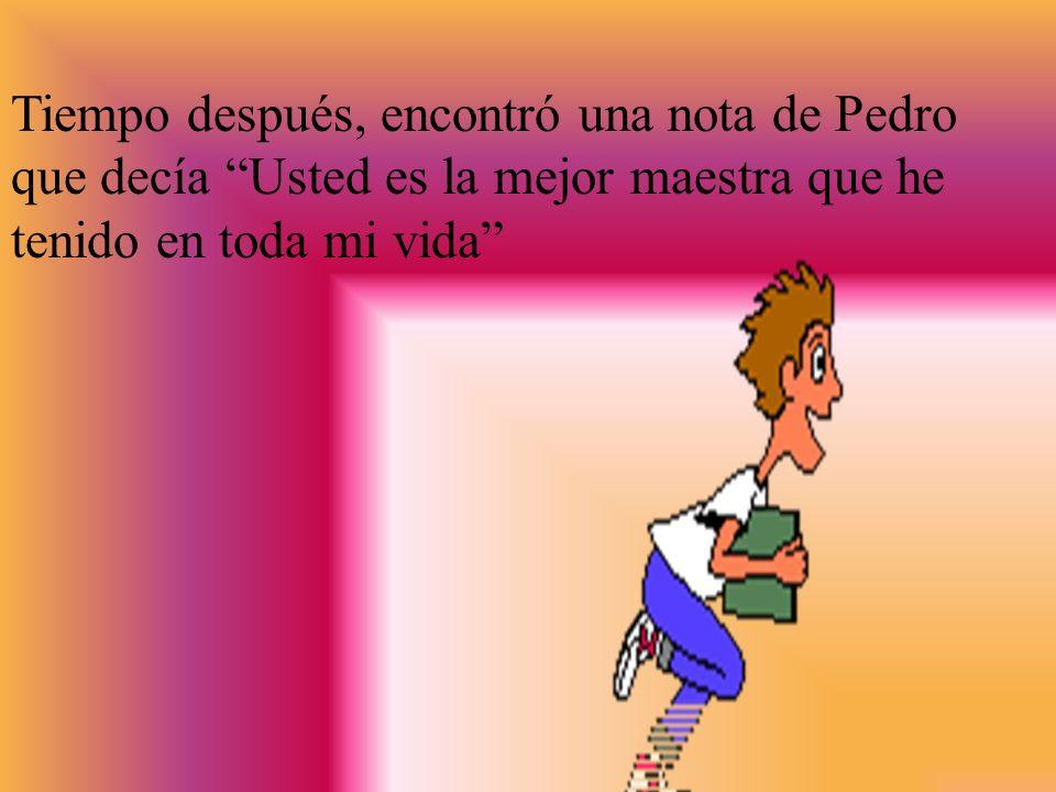 Pedro se acercó y le dijo: Maestra, hoy usted huele como mi mamá. Ella lo abrazó y lloro. A medida que trabajaban juntos, la maestra percibió que a Pe