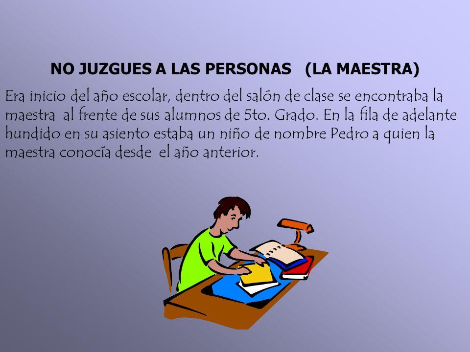 NO JUZGUES A LAS PERSONAS (LA MAESTRA) Era inicio del año escolar, dentro del salón de clase se encontraba la maestra al frente de sus alumnos de 5to.