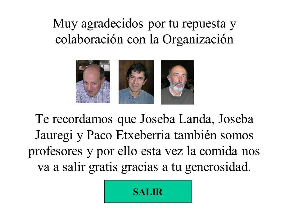 Muy agradecidos por tu repuesta y colaboración con la Organización Te recordamos que Joseba Landa, Joseba Jauregi y Paco Etxeberria también somos profesores y por ello esta vez la comida nos va a salir gratis gracias a tu generosidad.