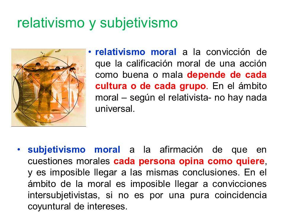 relativismo y subjetivismo relativismo moral a la convicción de que la calificación moral de una acción como buena o mala depende de cada cultura o de cada grupo.