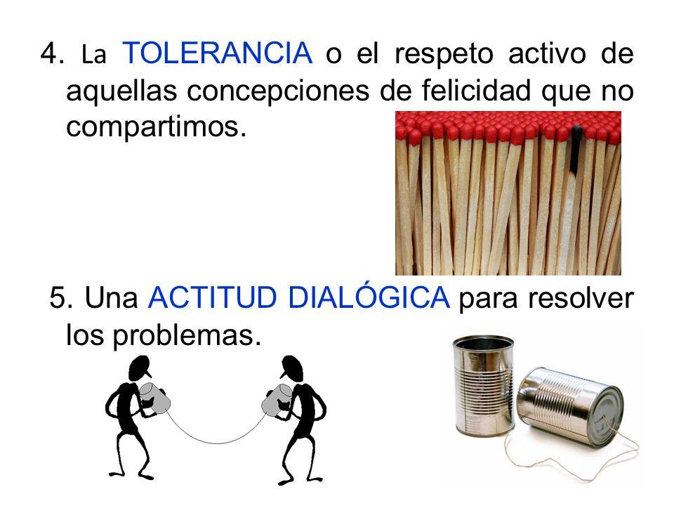 4.La TOLERANCIA o el respeto activo de aquellas concepciones de felicidad que no compartimos.