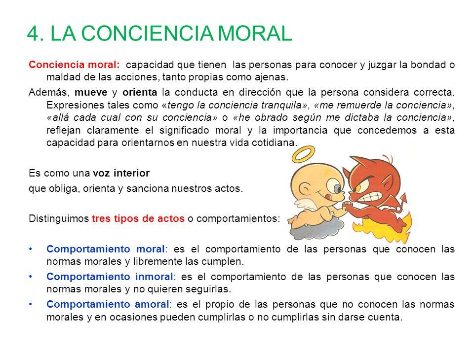 4. LA CONCIENCIA MORAL Conciencia moral: capacidad que tienen las personas para conocer y juzgar la bondad o maldad de las acciones, tanto propias com