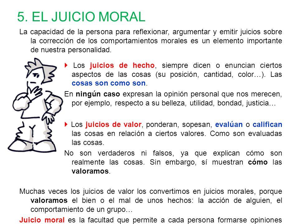 5. EL JUICIO MORAL La capacidad de la persona para reflexionar, argumentar y emitir juicios sobre la corrección de los comportamientos morales es un e