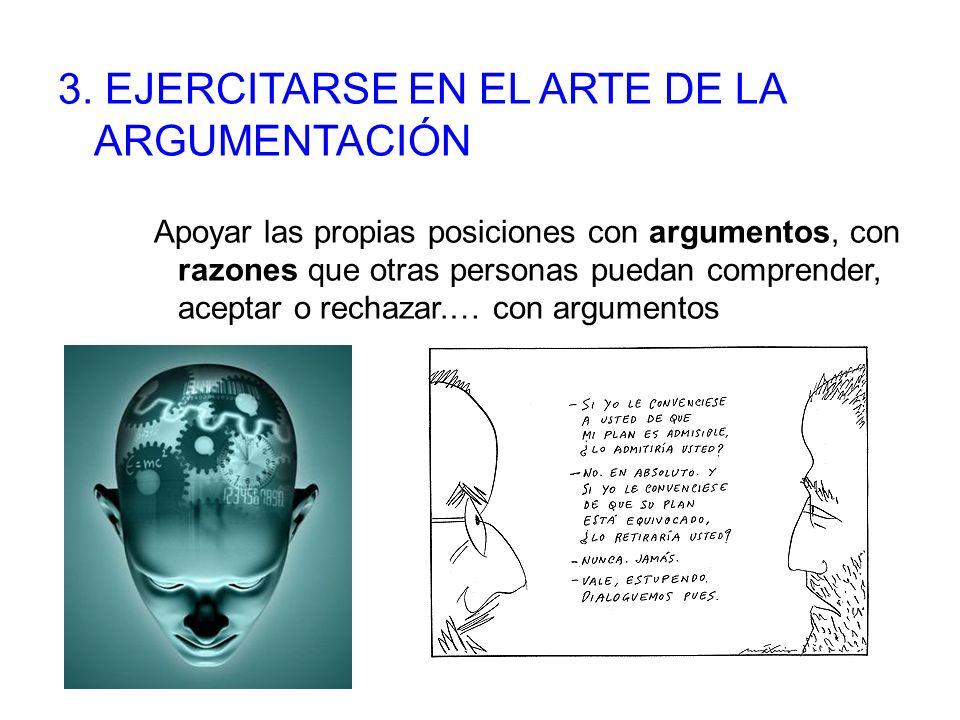 3. EJERCITARSE EN EL ARTE DE LA ARGUMENTACIÓN Apoyar las propias posiciones con argumentos, con razones que otras personas puedan comprender, aceptar