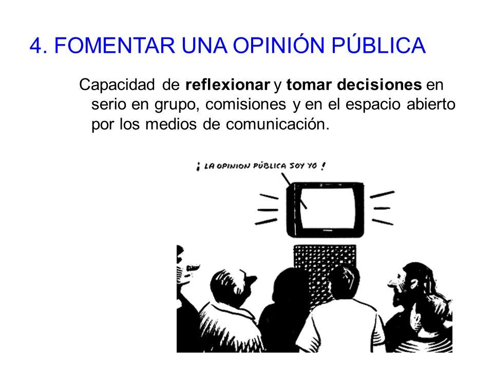 4. FOMENTAR UNA OPINIÓN PÚBLICA Capacidad de reflexionar y tomar decisiones en serio en grupo, comisiones y en el espacio abierto por los medios de co