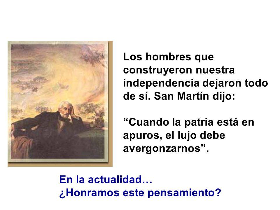 Los hombres que construyeron nuestra independencia dejaron todo de sí. San Martín dijo: Cuando la patria está en apuros, el lujo debe avergonzarnos. E