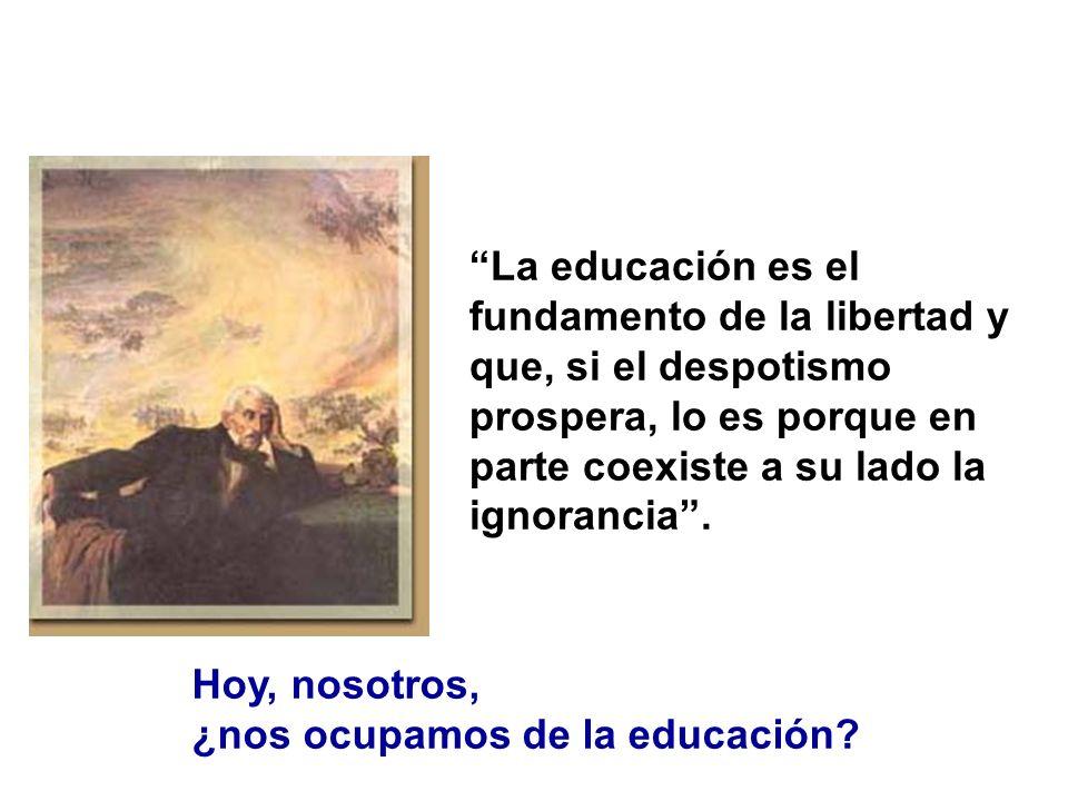 La educación es el fundamento de la libertad y que, si el despotismo prospera, lo es porque en parte coexiste a su lado la ignorancia. Hoy, nosotros,