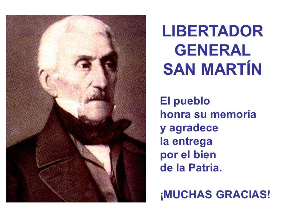 LIBERTADOR GENERAL SAN MARTÍN El pueblo honra su memoria y agradece la entrega por el bien de la Patria. ¡MUCHAS GRACIAS!