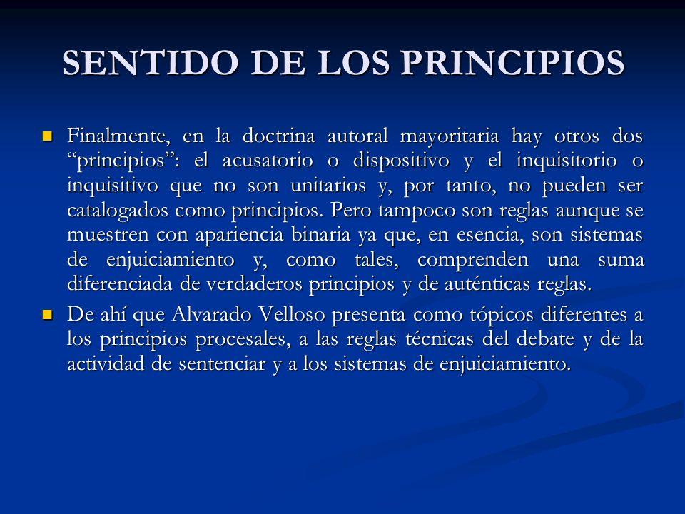 SENTIDO DE LOS PRINCIPIOS Finalmente, en la doctrina autoral mayoritaria hay otros dos principios: el acusatorio o dispositivo y el inquisitorio o inquisitivo que no son unitarios y, por tanto, no pueden ser catalogados como principios.