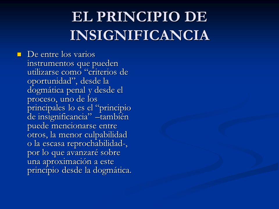 EL PRINCIPIO DE INSIGNIFICANCIA De entre los varios instrumentos que pueden utilizarse como criterios de oportunidad, desde la dogmática penal y desde el proceso, uno de los principales lo es el principio de insignificancia –también puede mencionarse entre otros, la menor culpabilidad o la escasa reprochabilidad-, por lo que avanzaré sobre una aproximación a este principio desde la dogmática.
