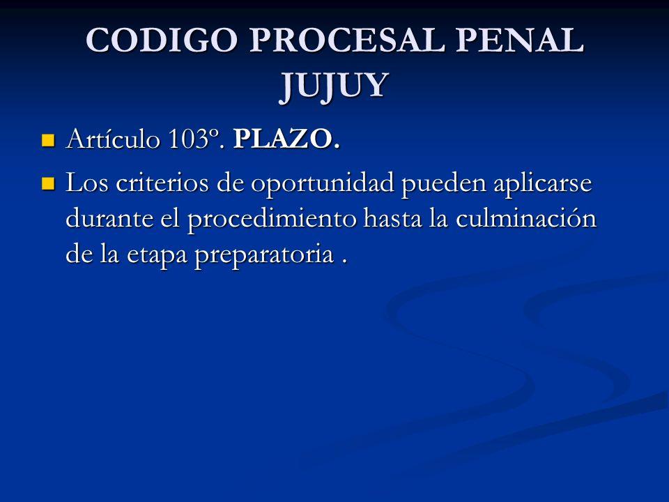 CODIGO PROCESAL PENAL JUJUY Artículo 103º. PLAZO. Artículo 103º. PLAZO. Los criterios de oportunidad pueden aplicarse durante el procedimiento hasta l