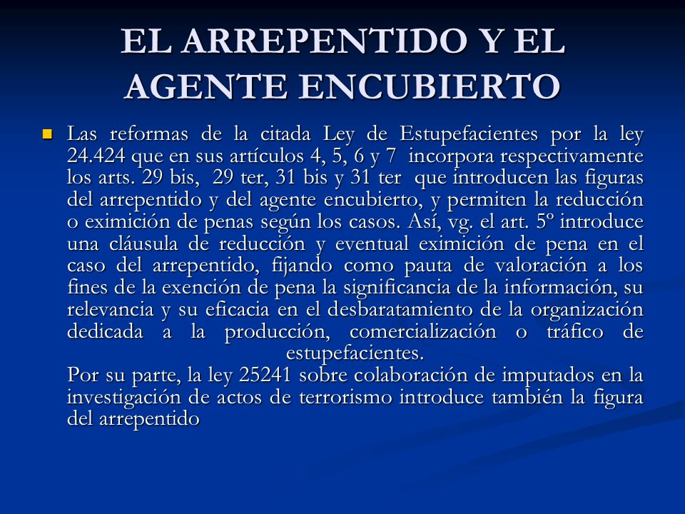 EL ARREPENTIDO Y EL AGENTE ENCUBIERTO Las reformas de la citada Ley de Estupefacientes por la ley 24.424 que en sus artículos 4, 5, 6 y 7 incorpora respectivamente los arts.