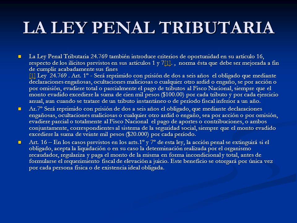 LA LEY PENAL TRIBUTARIA La Ley Penal Tributaria 24.769 también introduce criterios de oportunidad en su artículo 16, respecto de los ilícitos previstos en sus artículos 1 y 7[1]., norma ésta que debe ser mejorada a fin de cumplir acabadamente sus fines [1] Ley 24.769.
