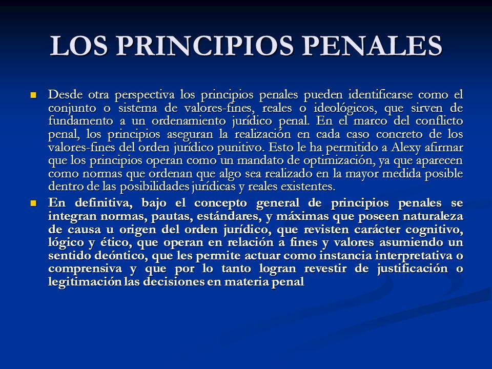 LOS PRINCIPIOS PENALES Desde otra perspectiva los principios penales pueden identificarse como el conjunto o sistema de valores-fines, reales o ideológicos, que sirven de fundamento a un ordenamiento jurídico penal.