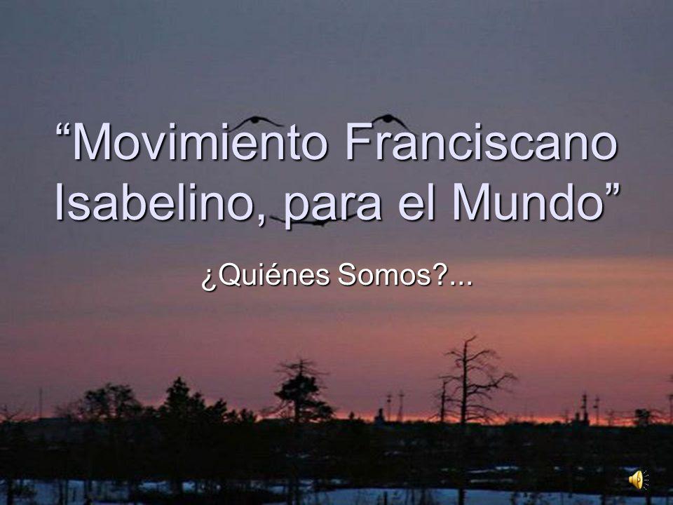 Movimiento Franciscano Isabelino, para el Mundo ¿Quiénes Somos?...