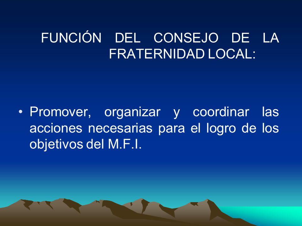 FUNCIÓN DEL CONSEJO DE LA FRATERNIDAD LOCAL: Promover, organizar y coordinar las acciones necesarias para el logro de los objetivos del M.F.I.