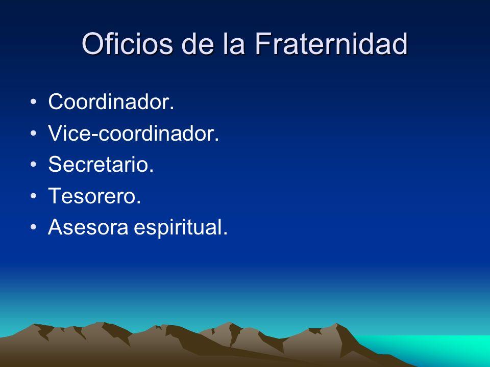 Oficios de la Fraternidad Coordinador. Vice-coordinador. Secretario. Tesorero. Asesora espiritual.