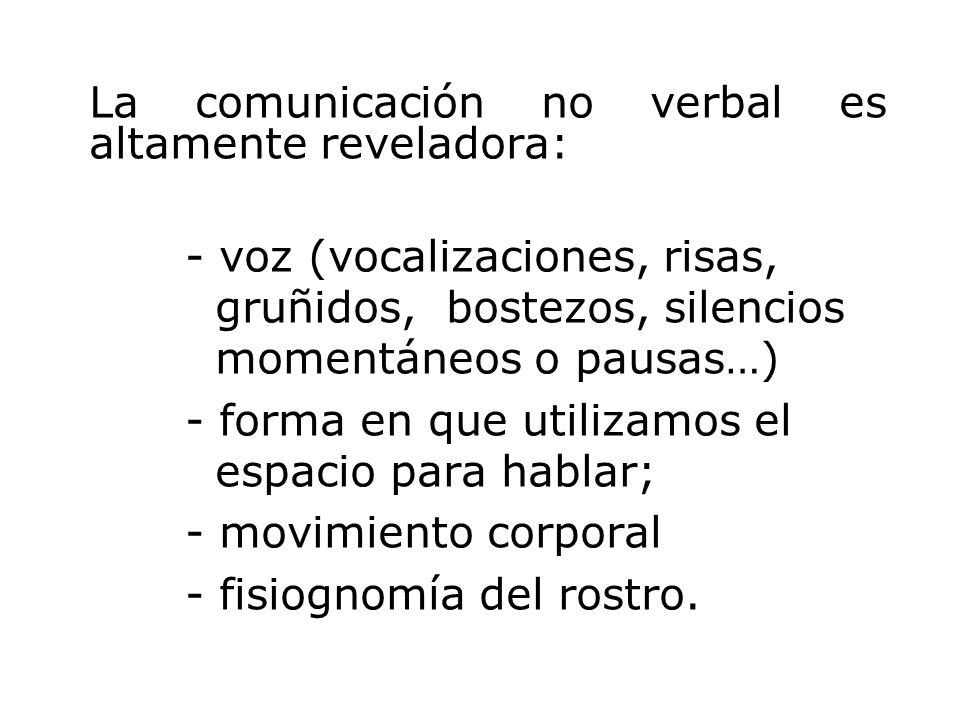 La comunicación no verbal es altamente reveladora: - voz (vocalizaciones, risas, gruñidos, bostezos, silencios momentáneos o pausas…) - forma en que utilizamos el espacio para hablar; - movimiento corporal - fisiognomía del rostro.