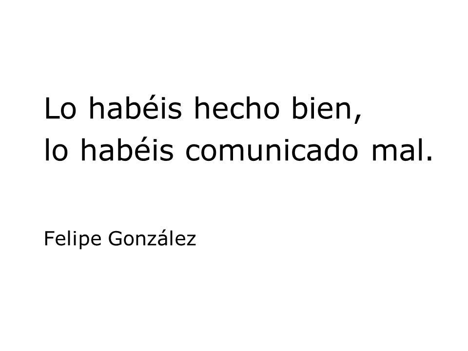 Lo habéis hecho bien, lo habéis comunicado mal. Felipe González