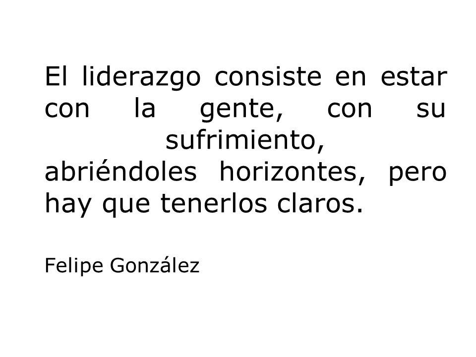 El liderazgo consiste en estar con la gente, con su sufrimiento, abriéndoles horizontes, pero hay que tenerlos claros. Felipe González