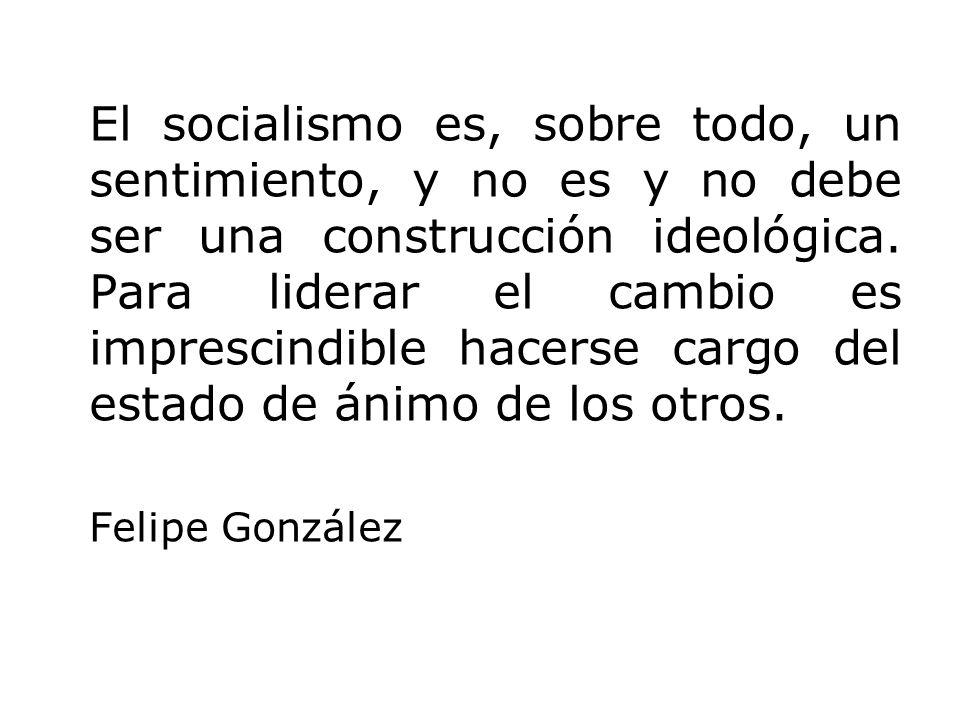 El socialismo es, sobre todo, un sentimiento, y no es y no debe ser una construcción ideológica. Para liderar el cambio es imprescindible hacerse carg